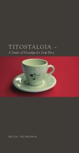 Titostalgia. A Study of Nostalgija for Josip Broz